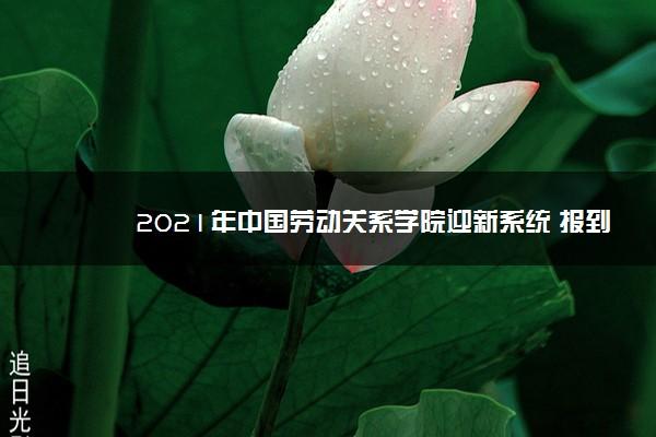 2021年中国劳动关系学院迎新系统 报到流程及入学须知