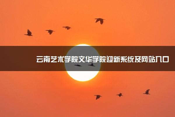云南艺术学院文华学院迎新系统及网站入口 2021新生入学须知及注意事项