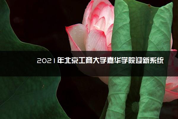 2021年北京工商大学嘉华学院迎新系统 报到流程及入学须知