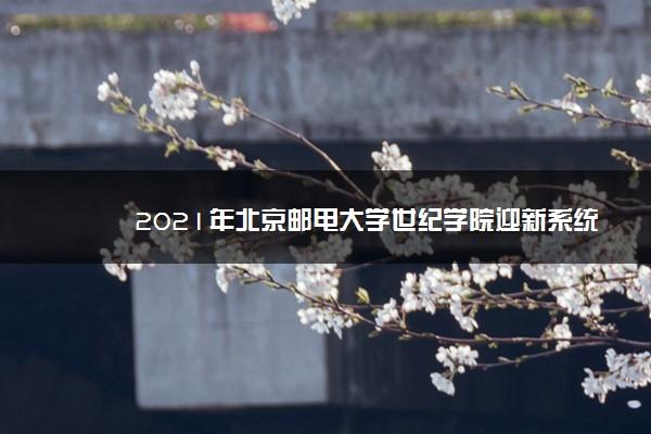 2021年北京邮电大学世纪学院迎新系统 报到流程及入学须知