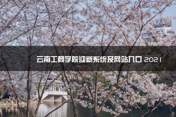 云南工商学院迎新系统及网站入口 2021新生入学须知及注意事项