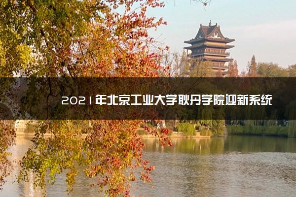 2021年北京工业大学耿丹学院迎新系统 报到流程及入学须知
