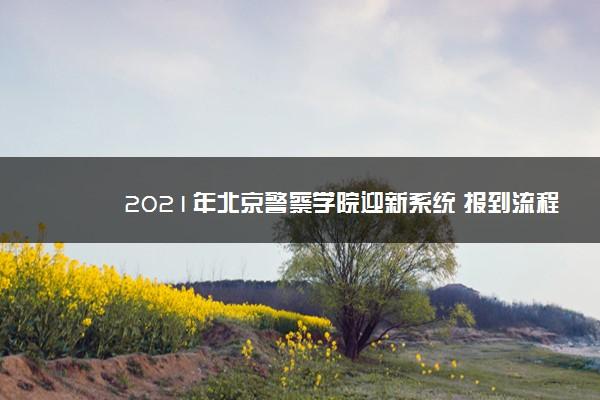 2021年北京警察学院迎新系统 报到流程及入学须知