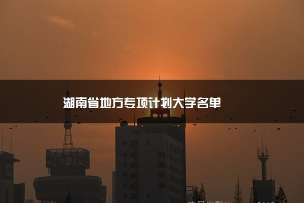 湖南省地方专项计划大学名单