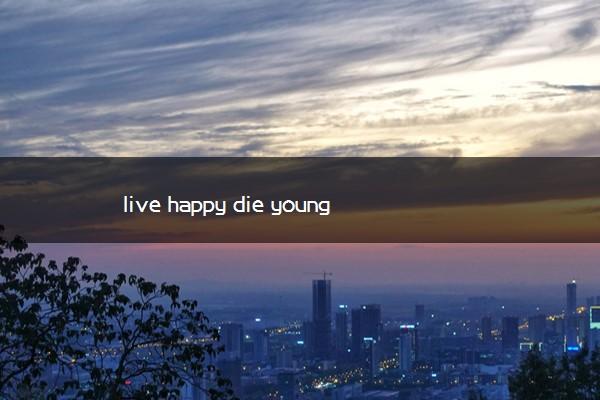 live happy die young什么意思