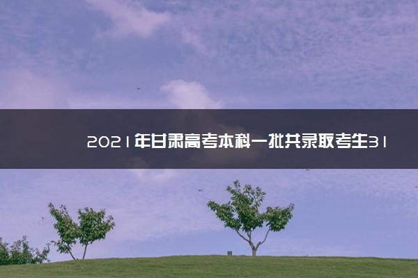 2021年甘肃高考本科一批共录取考生31894人
