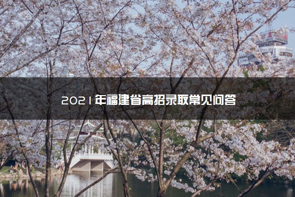 2021年福建省高招录取常见问答