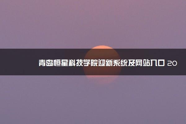青岛恒星科技学院迎新系统及网站入口 2021新生入学须知及注意事项