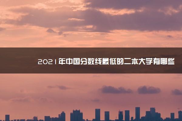 2021年中国分数线最低的二本大学有哪些
