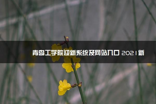 青岛工学院迎新系统及网站入口 2021新生入学须知及注意事项