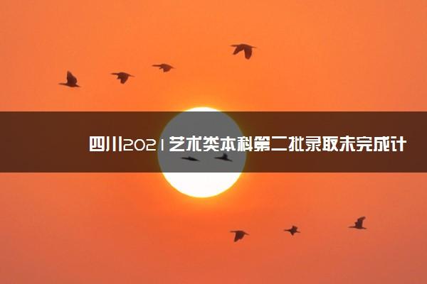 四川2021艺术类本科第二批录取未完成计划征集志愿时间及计划