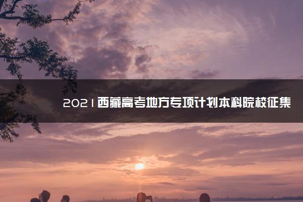 2021西藏高考地方专项计划本科院校征集志愿时间安排