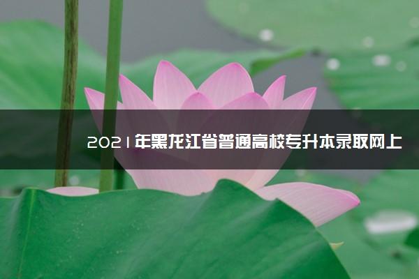 2021年黑龙江省普通高校专升本录取网上征集志愿填报时间