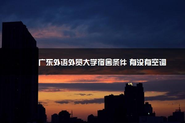 广东外语外贸大学宿舍条件 有没有空调