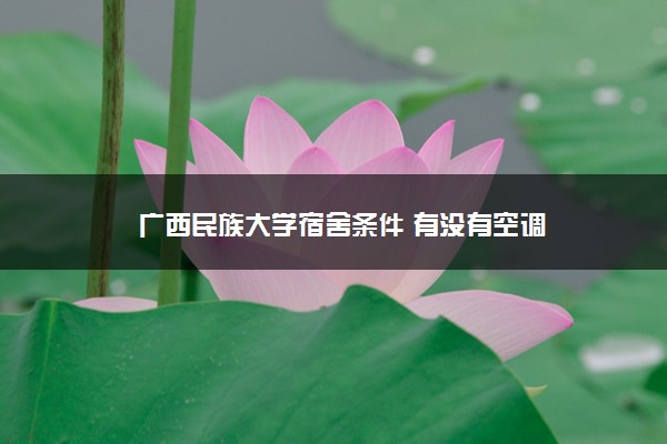 广西民族大学宿舍条件 有没有空调