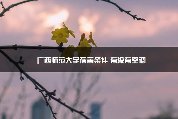 广西师范大学宿舍条件 有没有空调