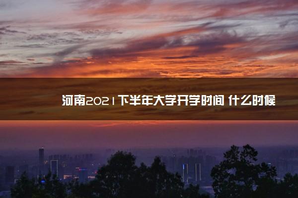 河南2021下半年大学开学时间 什么时候开学