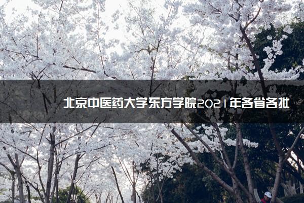 北京中医药大学东方学院2021年各省各批次录取分数线