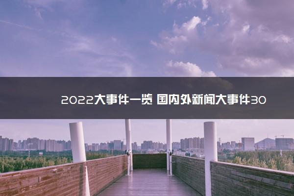 2022大事件一览 国内外新闻大事件30条