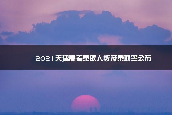 2021天津高考录取人数及录取率公布