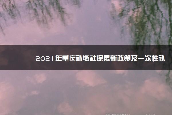 2021年重庆补缴社保最新政策及一次性补缴规定