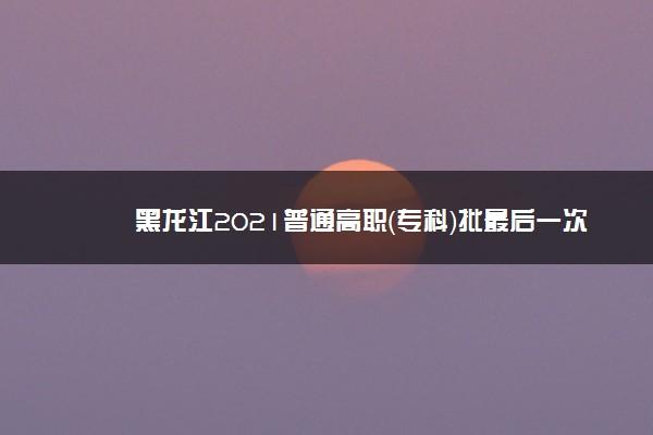 黑龙江2021普通高职(专科)批最后一次征集志愿填报须知