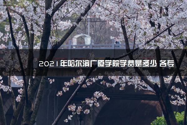 2021年哈尔滨广厦学院学费是多少 各专业收费标准一览