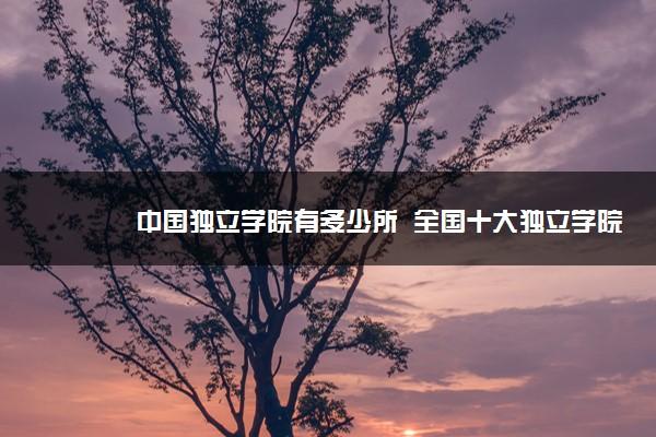 中国独立学院有多少所  全国十大独立学院有哪些