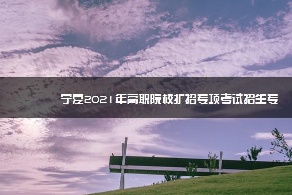 宁夏2021年高职院校扩招专项考试招生专业