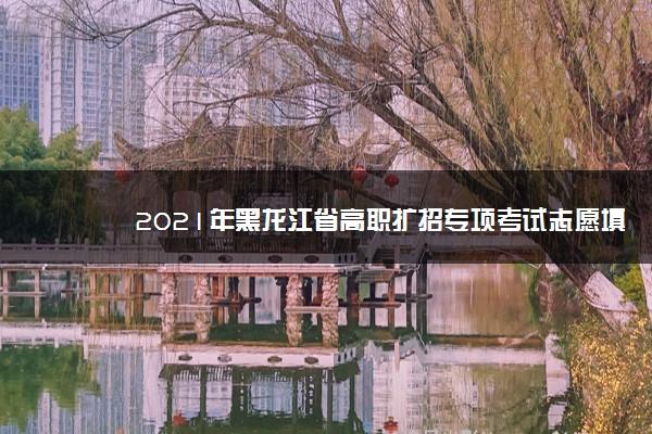 2021年黑龙江省高职扩招专项考试志愿填报及录取时间