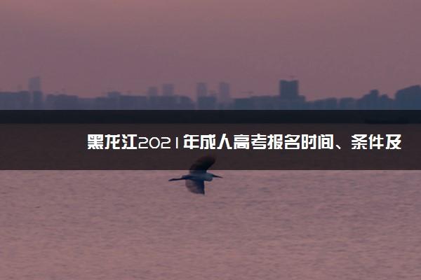黑龙江2021年成人高考报名时间、条件及方法