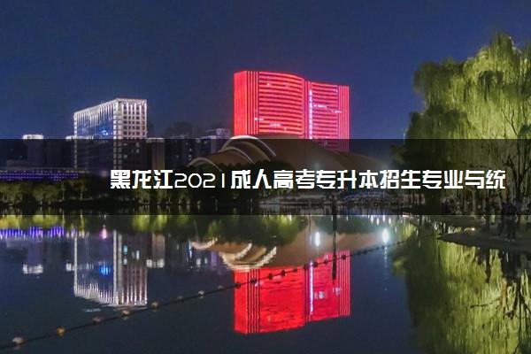 黑龙江2021成人高考专升本招生专业与统一考试科目对照表