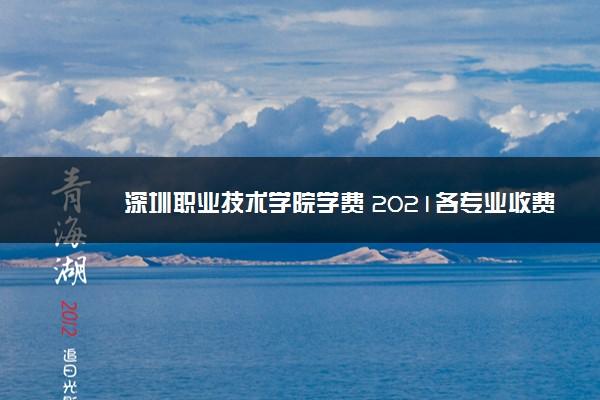 深圳职业技术学院学费 2021各专业收费标准