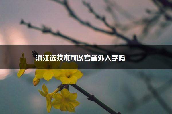 浙江选技术可以考省外大学吗