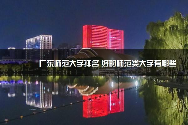 广东师范大学排名 好的师范类大学有哪些