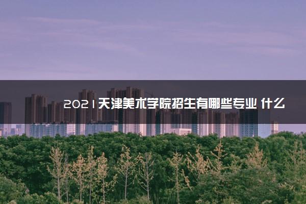 2021天津美术学院招生有哪些专业 什么专业就业好