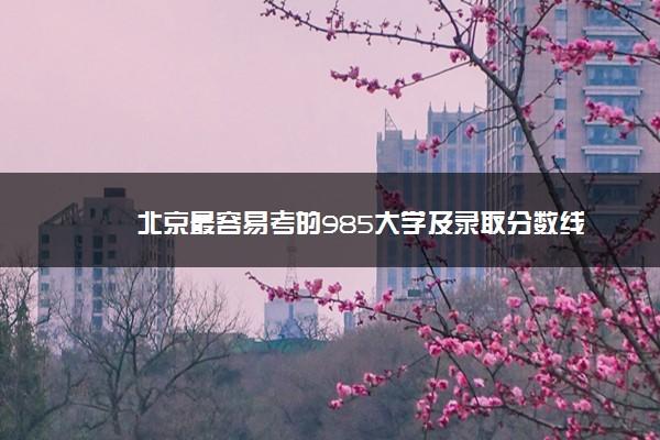 北京最容易考的985大学及录取分数线