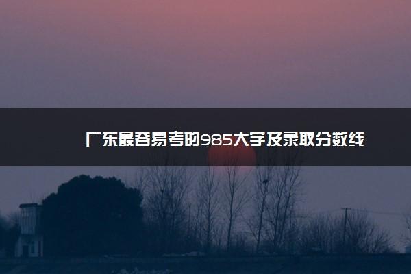 广东最容易考的985大学及录取分数线