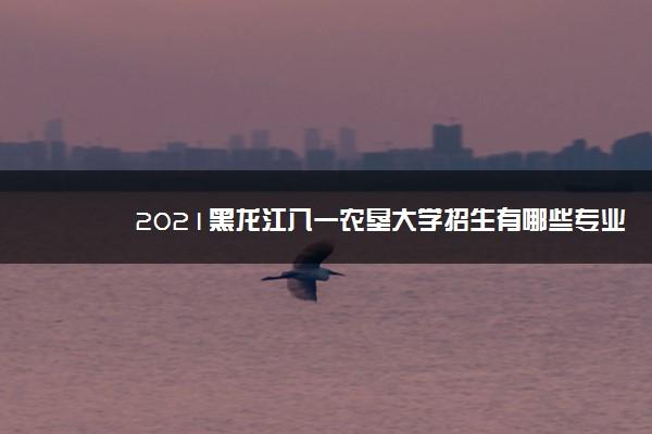 2021黑龙江八一农垦大学招生有哪些专业 什么专业就业好