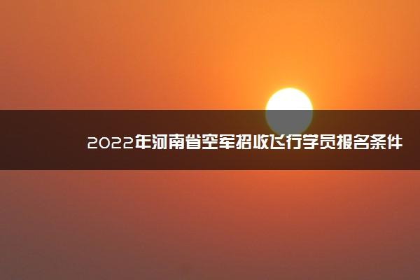 2022年河南省空军招收飞行学员报名条件及初选时间