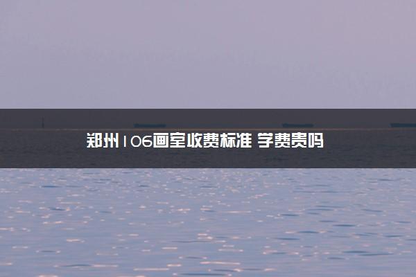 郑州106画室收费标准 学费贵吗