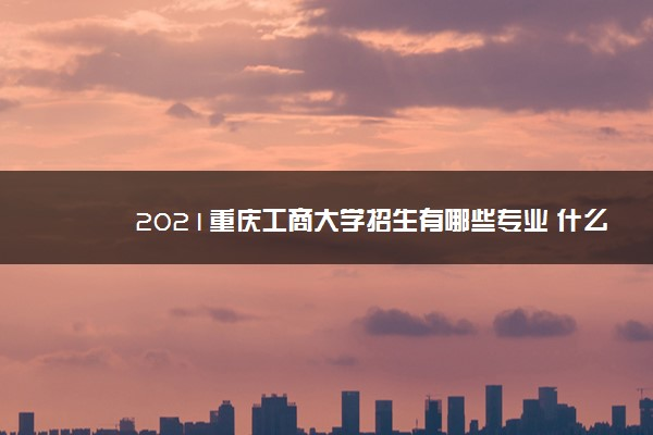 2021重庆工商大学招生有哪些专业 什么专业就业好