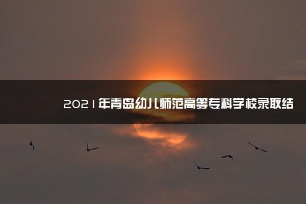 2021年青岛幼儿师范高等专科学校录取结果查询什么时候公布 附查询入口时间