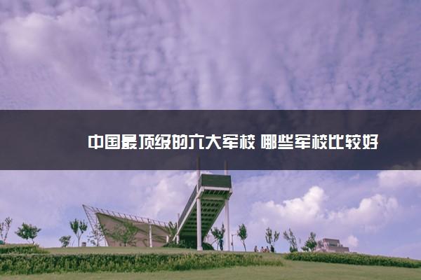 中国最顶级的六大军校 哪些军校比较好