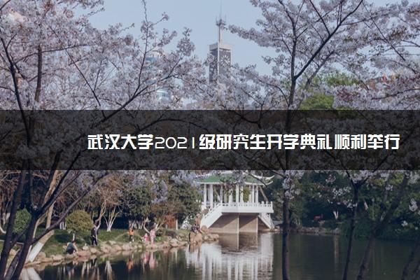 武汉大学2021级研究生开学典礼顺利举行