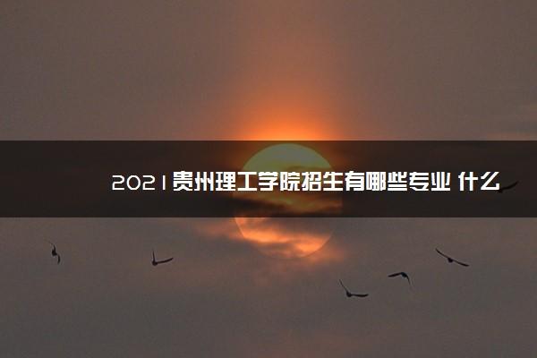 2021贵州理工学院招生有哪些专业 什么专业就业好