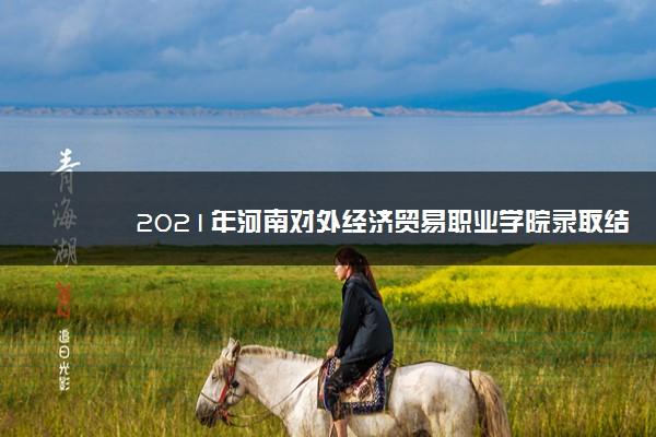 2021年河南对外经济贸易职业学院录取结果查询什么时候公布 附查询入口时间