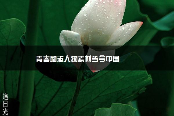 青春励志人物素材当今中国