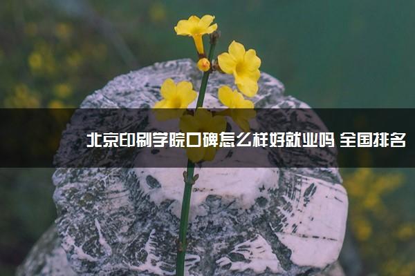 北京印刷学院口碑怎么样好就业吗 全国排名第几