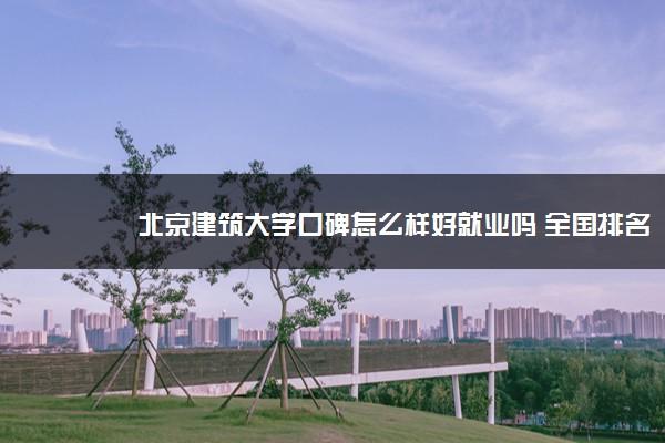 北京建筑大学口碑怎么样好就业吗 全国排名第几
